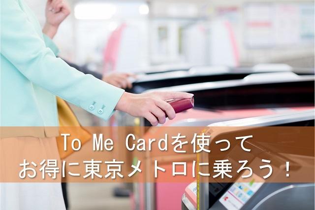 To Me Cardを使って お得に東京メトロに乗ろう!