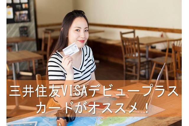 三井住友VISAデビュープラスカードがオススメ!